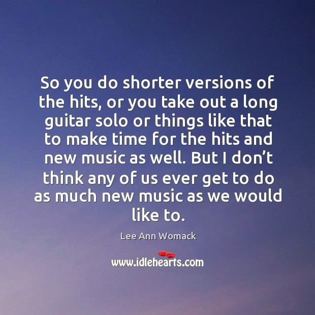 So you do shorter versions of the hits, or you take out a long guitar solo or things Lee Ann Womack Picture Quote