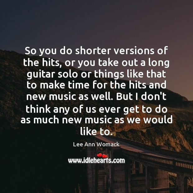 So you do shorter versions of the hits, or you take out Lee Ann Womack Picture Quote