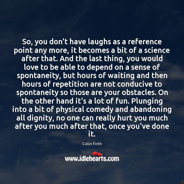So, you don't have laughs as a reference point any more, it Colin Firth Picture Quote