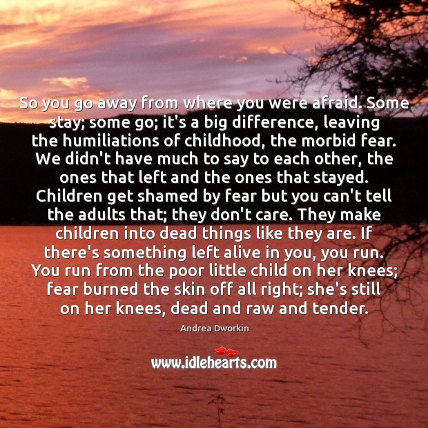 So you go away from where you were afraid. Some stay; some Andrea Dworkin Picture Quote