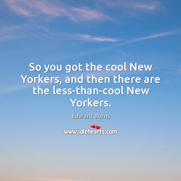 So you got the cool new yorkers, and then there are the less-than-cool new yorkers. Edward Burns Picture Quote