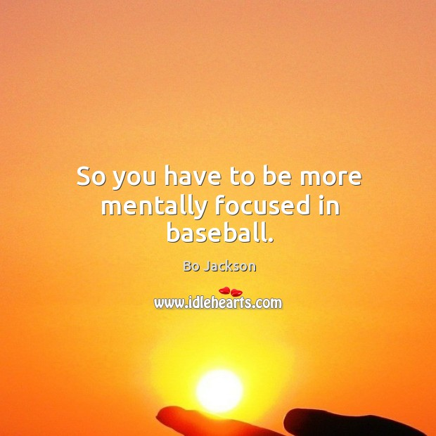 So you have to be more mentally focused in baseball. Image