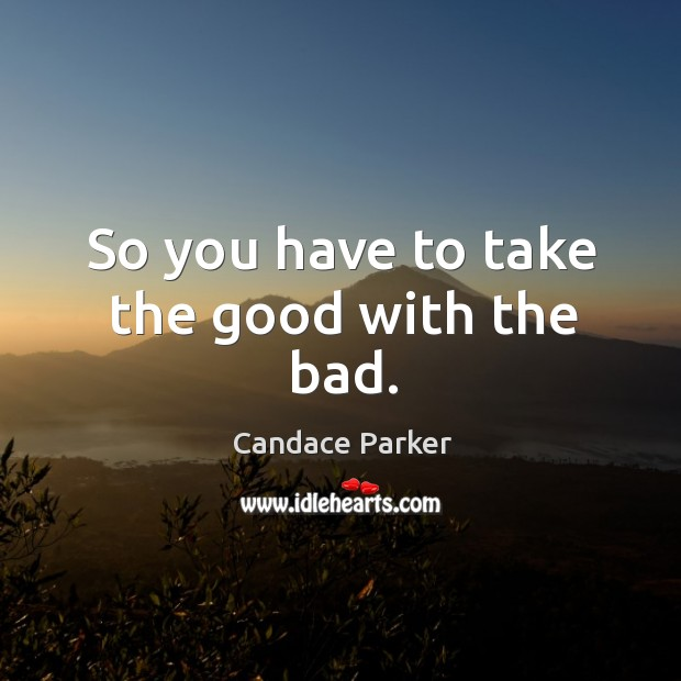 So you have to take the good with the bad. Image
