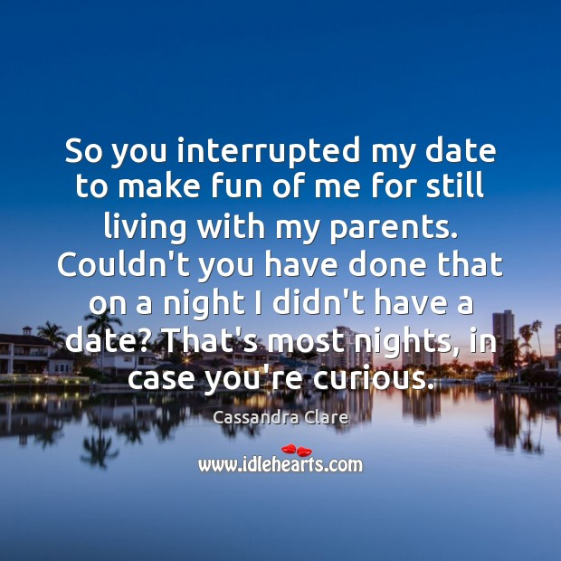 So you interrupted my date to make fun of me for still Image