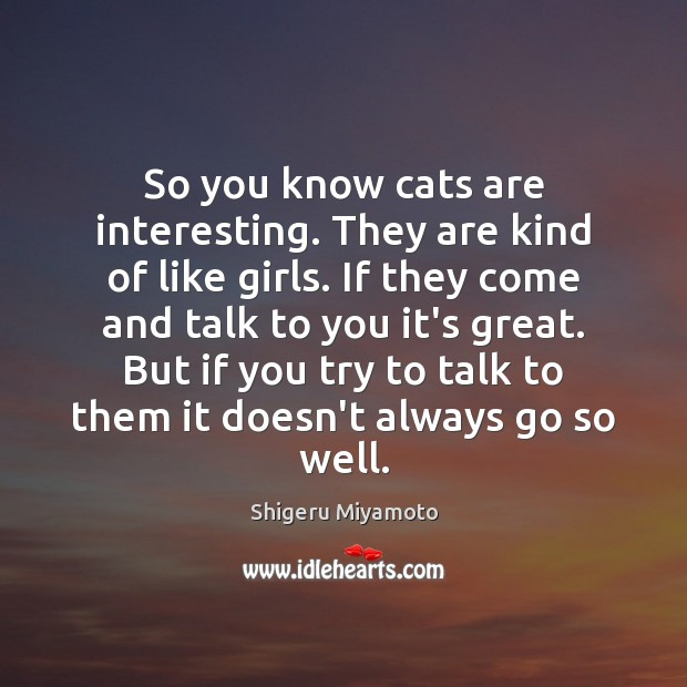 So you know cats are interesting. They are kind of like girls. Image
