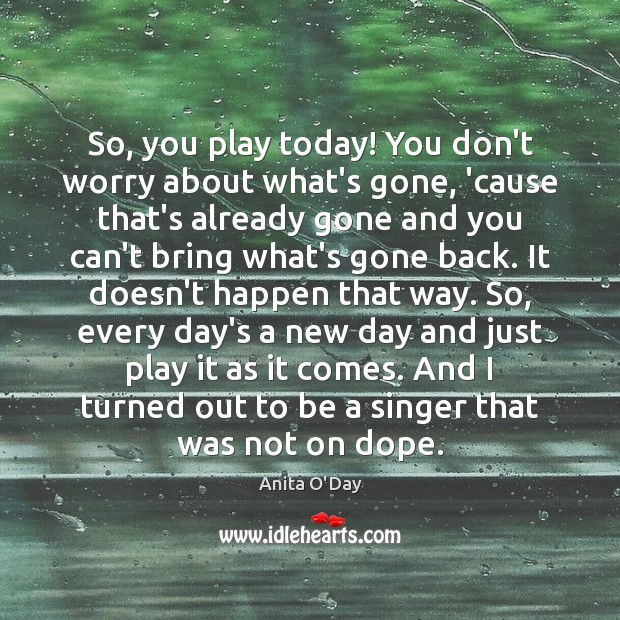 So, you play today! You don't worry about what's gone, 'cause that's Image