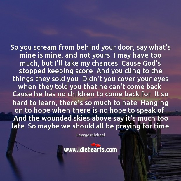 So you scream from behind your door, say what's mine is mine, George Michael Picture Quote