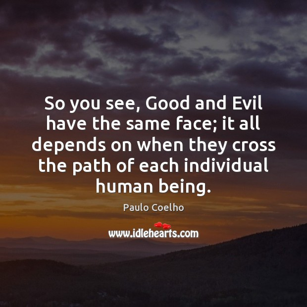 So you see, Good and Evil have the same face; it all Image