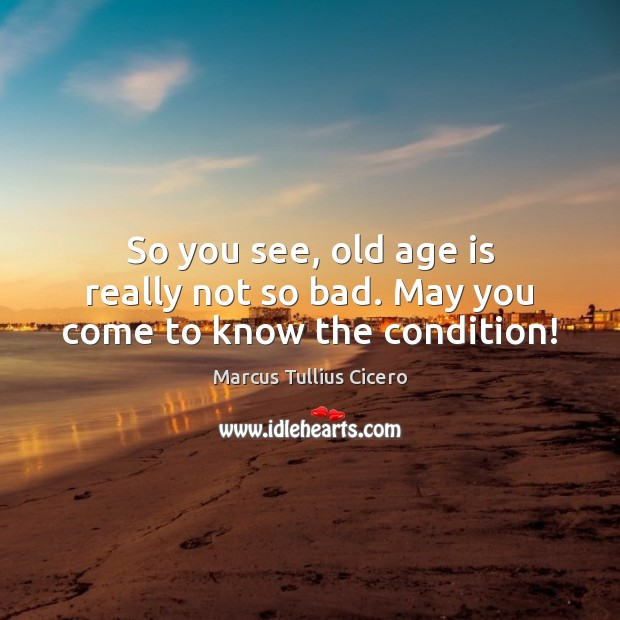 Image, So you see, old age is really not so bad. May you come to know the condition!
