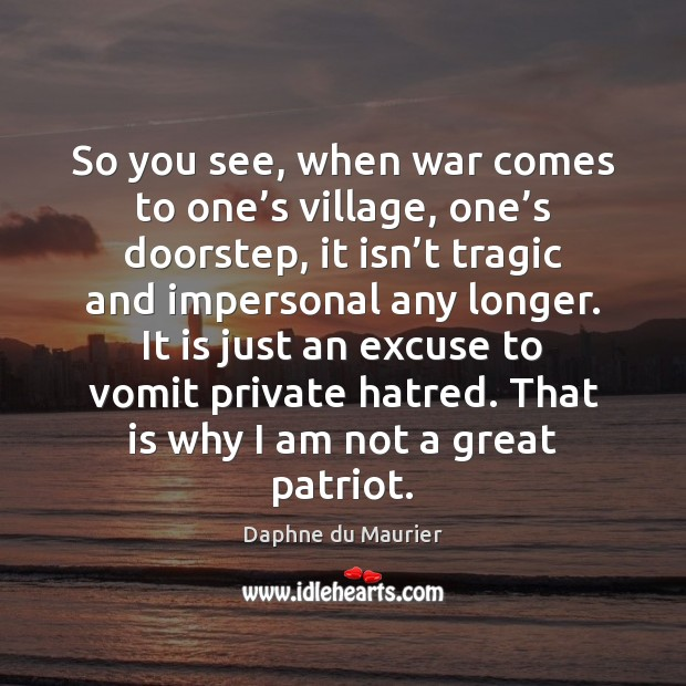 So you see, when war comes to one's village, one's Daphne du Maurier Picture Quote