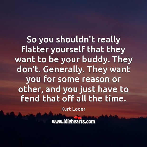 So you shouldn't really flatter yourself that they want to be your Image