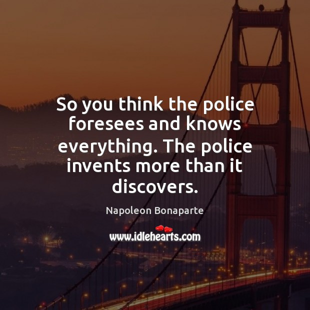 So you think the police foresees and knows everything. The police invents Napoleon Bonaparte Picture Quote