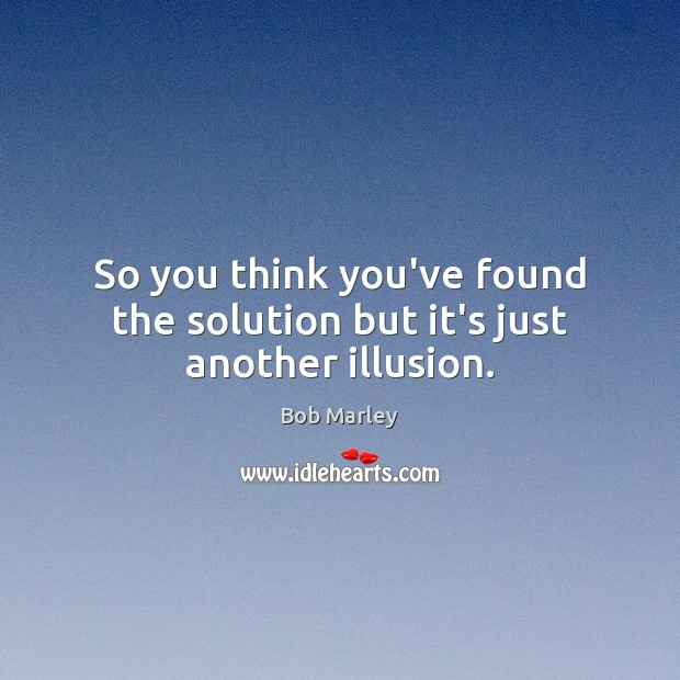 So you think you've found the solution but it's just another illusion. Bob Marley Picture Quote