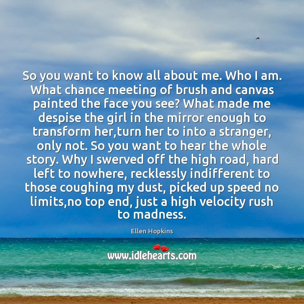 So you want to know all about me. Who I am. What Ellen Hopkins Picture Quote