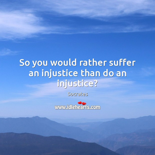 So you would rather suffer an injustice than do an injustice? Image