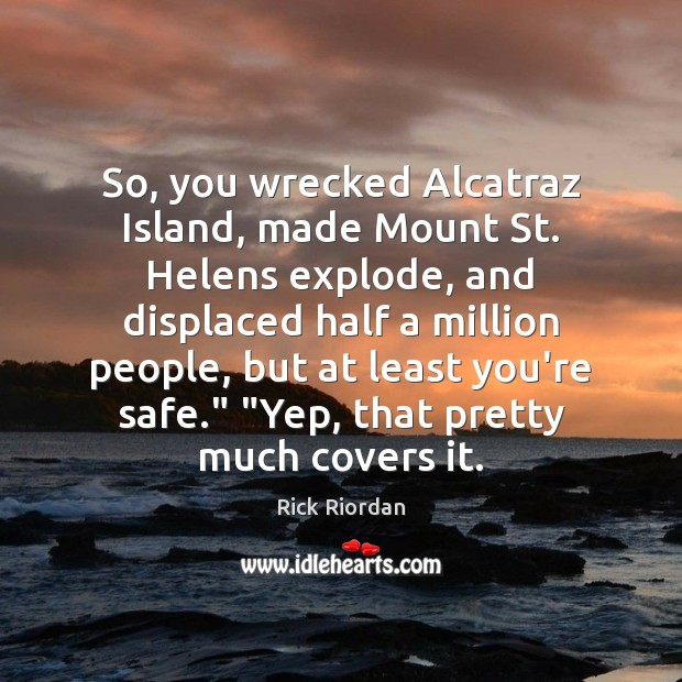 Image, So, you wrecked Alcatraz Island, made Mount St. Helens explode, and displaced
