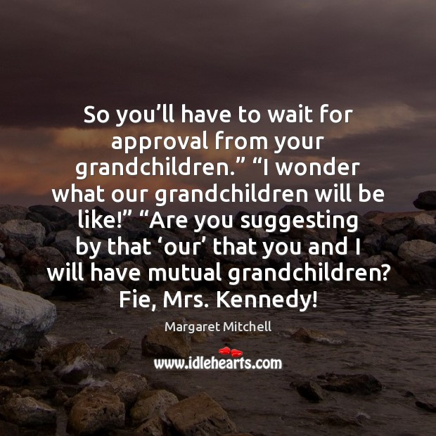 "Image, So you'll have to wait for approval from your grandchildren."" ""I"