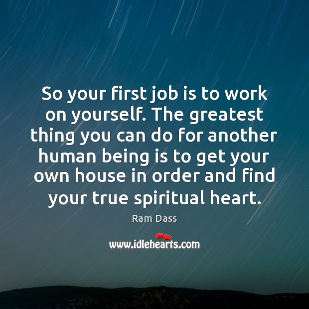 So your first job is to work on yourself. The greatest thing Ram Dass Picture Quote