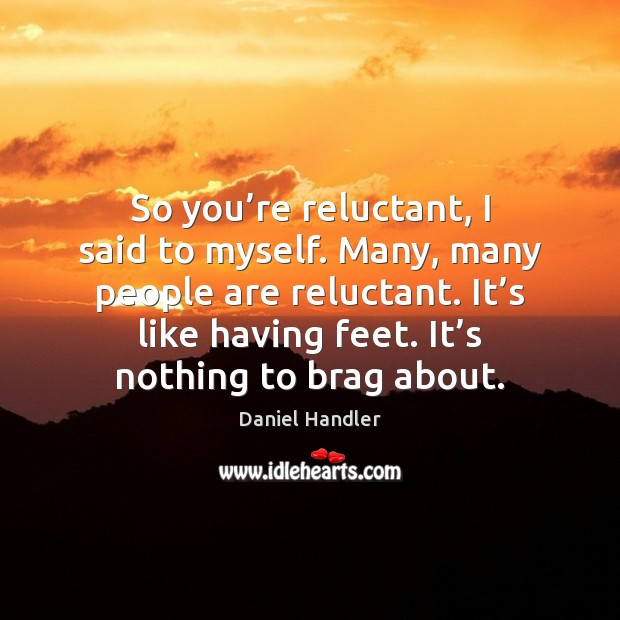 Image, So you're reluctant, I said to myself. Many, many people are