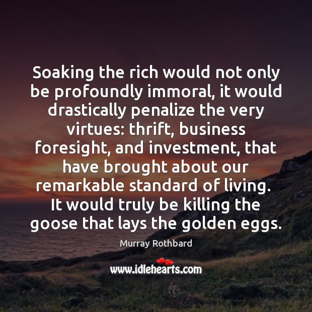 Soaking the rich would not only be profoundly immoral, it would drastically Murray Rothbard Picture Quote