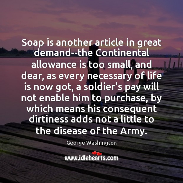 Soap is another article in great demand–the Continental allowance is too small, George Washington Picture Quote