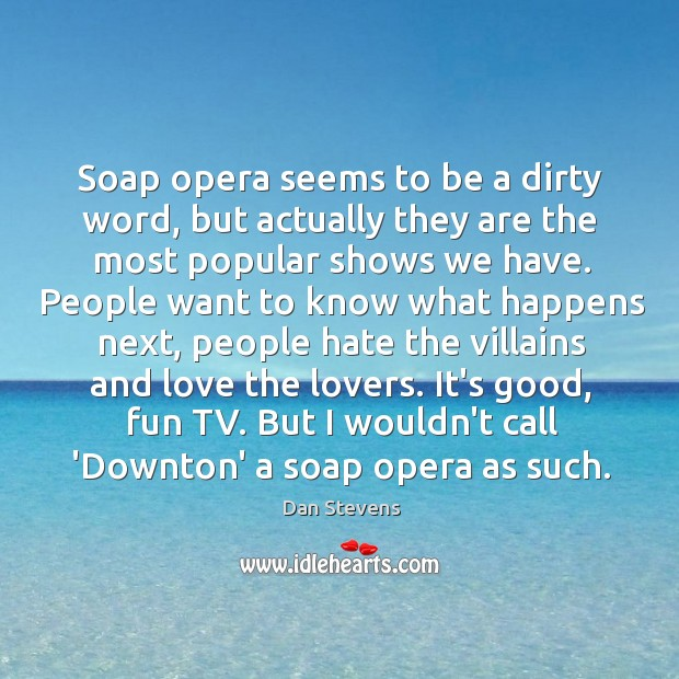 Soap opera seems to be a dirty word, but actually they are Dan Stevens Picture Quote
