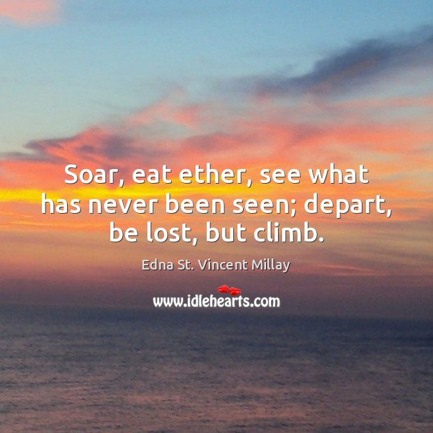 Soar, eat ether, see what has never been seen; depart, be lost, but climb. Edna St. Vincent Millay Picture Quote