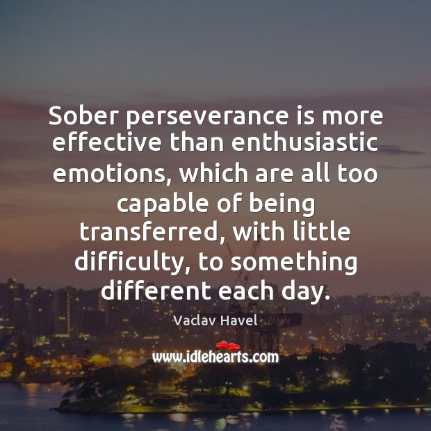 Sober perseverance is more effective than enthusiastic emotions, which are all too Perseverance Quotes Image