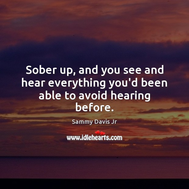 Image, Sober up, and you see and hear everything you'd been able to avoid hearing before.