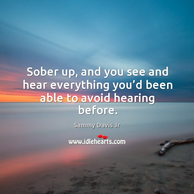 Sober up, and you see and hear everything you'd been able to avoid hearing before. Image