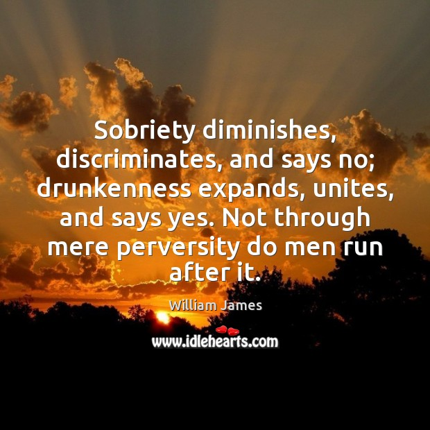 Sobriety diminishes, discriminates, and says no; drunkenness expands, unites, and says yes. William James Picture Quote