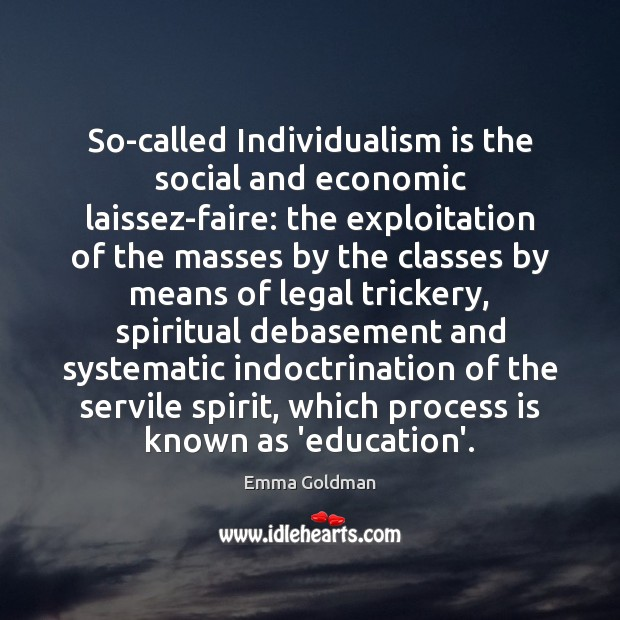 So-called Individualism is the social and economic laissez-faire: the exploitation of the Emma Goldman Picture Quote