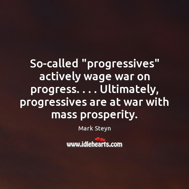 """So-called """"progressives"""" actively wage war on progress. . . . Ultimately, progressives are at war Mark Steyn Picture Quote"""
