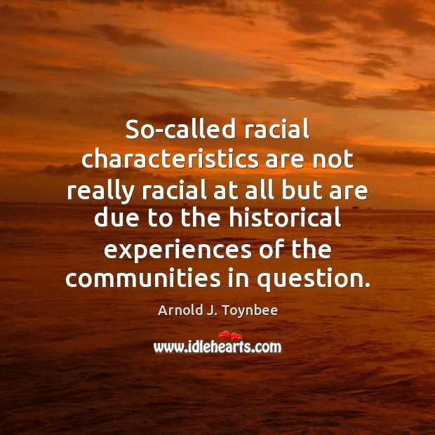 So-called racial characteristics are not really racial at all but are due Arnold J. Toynbee Picture Quote