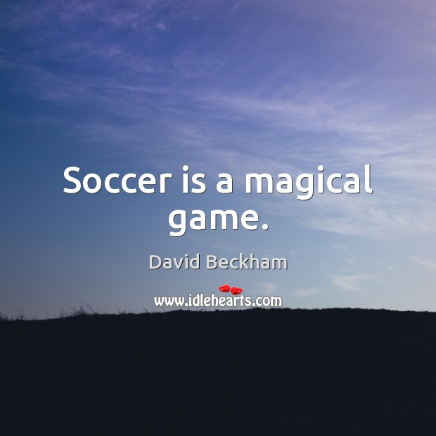 Soccer is a magical game. David Beckham Picture Quote