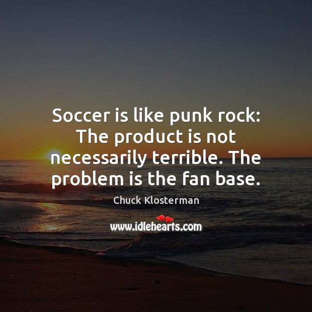 Soccer is like punk rock: The product is not necessarily terrible. The Soccer Quotes Image