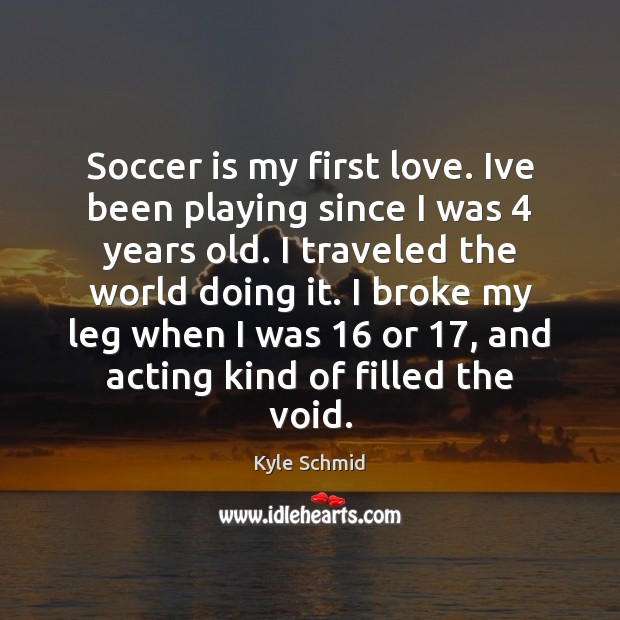 Soccer is my first love. Ive been playing since I was 4 years Kyle Schmid Picture Quote