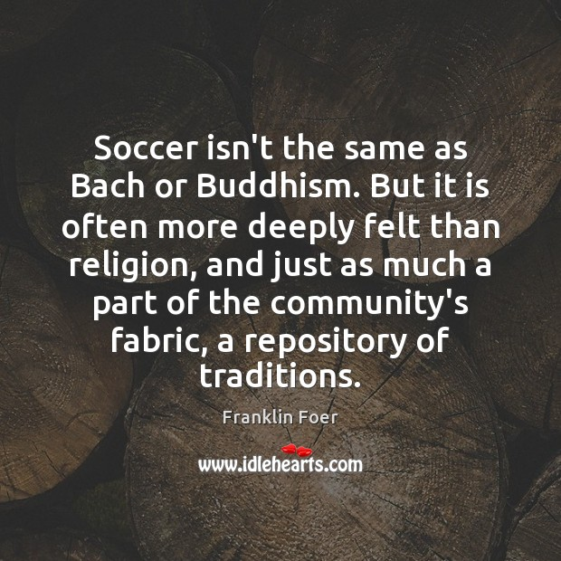 Soccer isn't the same as Bach or Buddhism. But it is often Soccer Quotes Image