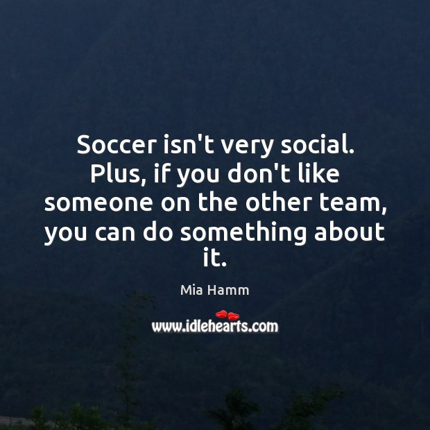 Soccer isn't very social. Plus, if you don't like someone on the Soccer Quotes Image