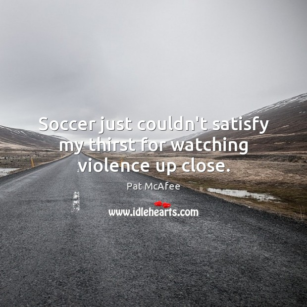 Soccer just couldn't satisfy my thirst for watching violence up close. Soccer Quotes Image