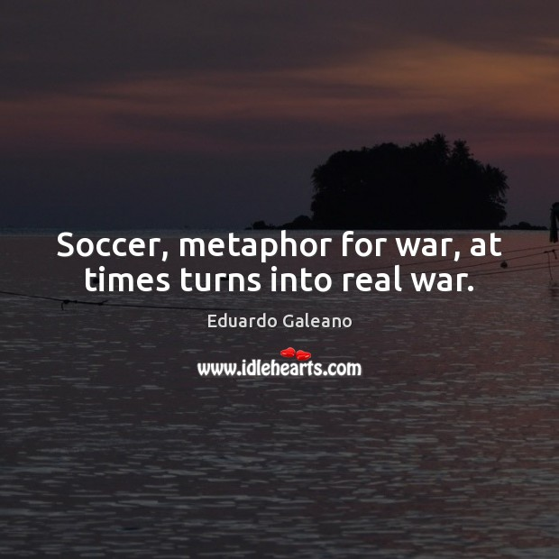 Soccer, metaphor for war, at times turns into real war. Eduardo Galeano Picture Quote
