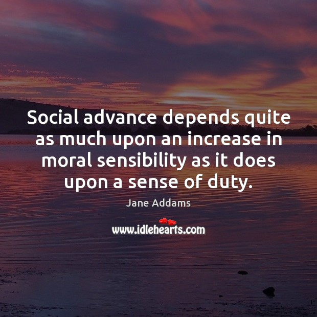 Social advance depends quite as much upon an increase in moral sensibility Image