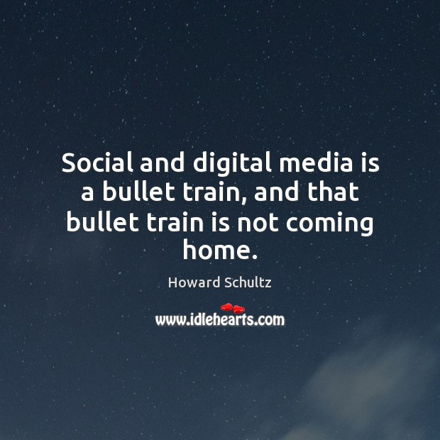 Social and digital media is a bullet train, and that bullet train is not coming home. Howard Schultz Picture Quote