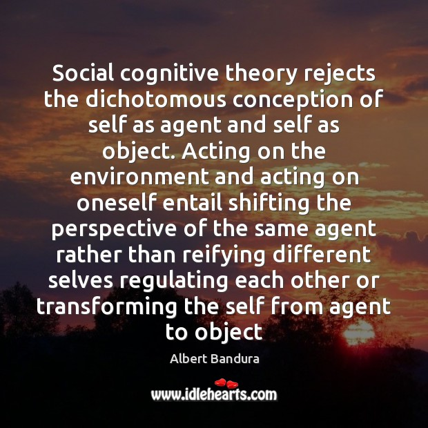 Social cognitive theory rejects the dichotomous conception of self as agent and Albert Bandura Picture Quote