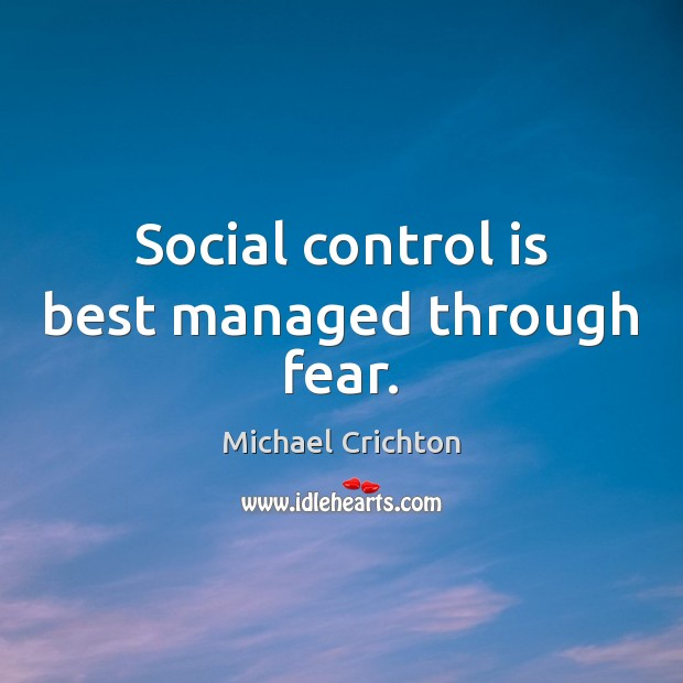Social control is best managed through fear. Michael Crichton Picture Quote