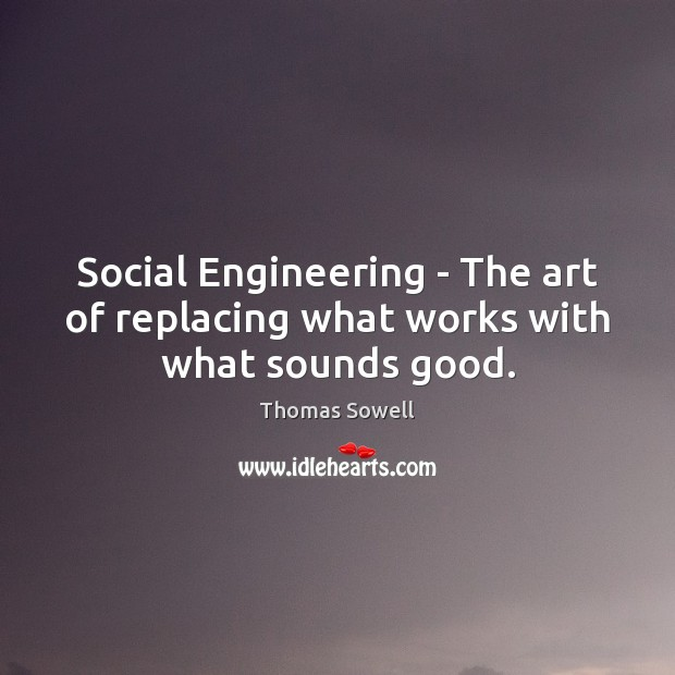 Image, Social Engineering – The art of replacing what works with what sounds good.