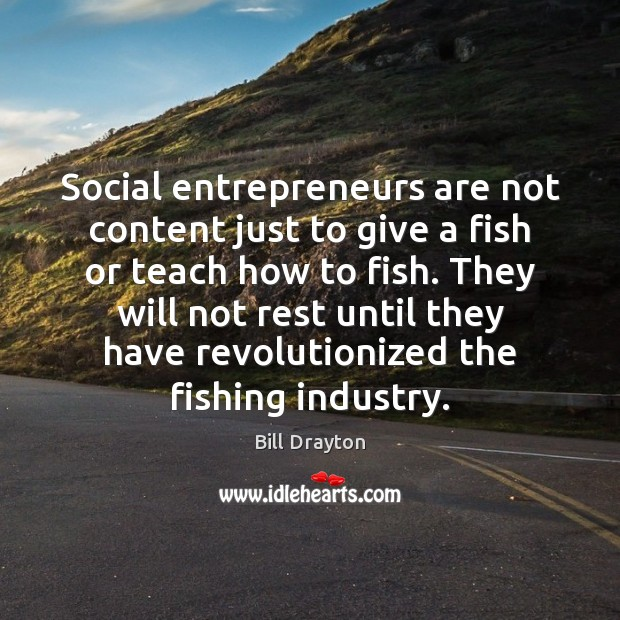 Social entrepreneurs are not content just to give a fish or teach Entrepreneurship Quotes Image