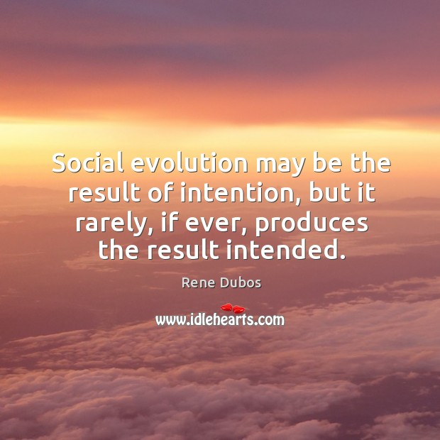Social evolution may be the result of intention, but it rarely, if Rene Dubos Picture Quote