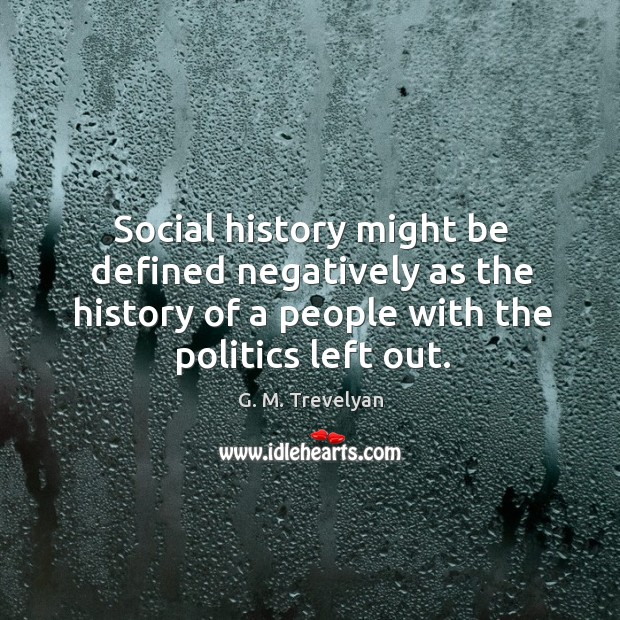 Social history might be defined negatively as the history of a people with the politics left out. Image