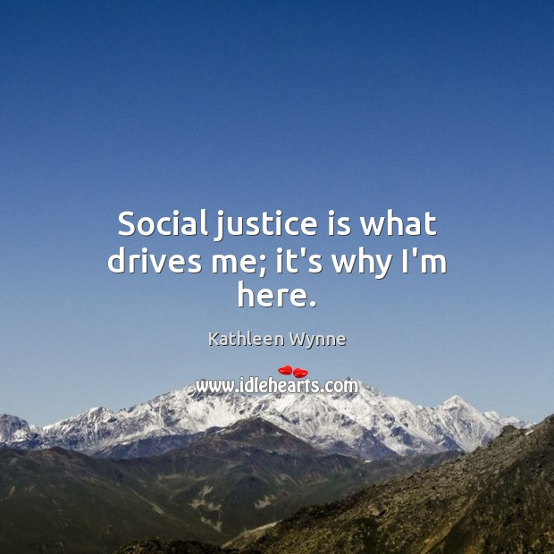 Social justice is what drives me; it's why I'm here. Justice Quotes Image